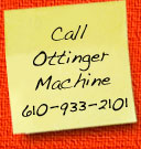 Call Ottinger Machine at 610-933-2101